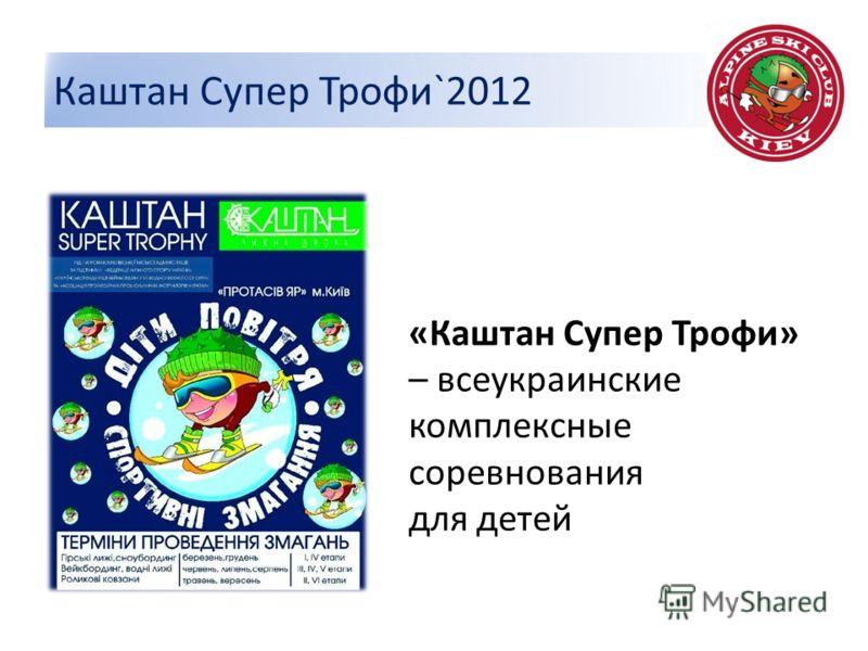 Каштан Супер Трофи`2012 «Каштан Супер Трофи» – всеукраинские комплексные соревнования для детей
