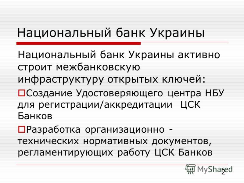 Национальный банк Украины 2 Национальный банк Украины активно строит межбанковскую инфраструктуру открытых ключей: Создание Удостоверяющего центра НБУ для регистрации/аккредитации ЦСК Банков Разработка организационно - технических нормативных докумен