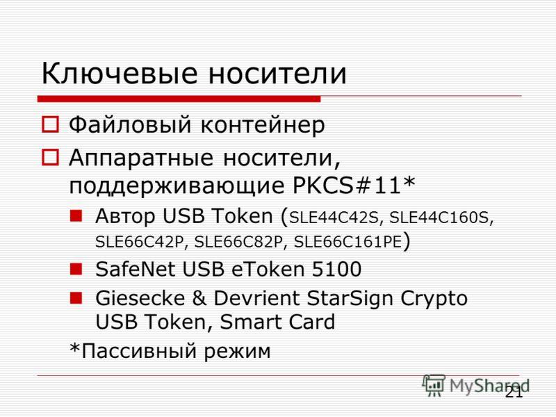 Ключевые носители Файловый контейнер Аппаратные носители, поддерживающие PKCS#11* Автор USB Token ( SLE44C42S, SLE44C160S, SLE66C42P, SLE66C82P, SLE66C161PE ) SafeNet USB eToken 5100 Giesecke & Devrient StarSign Crypto USB Token, Smart Card *Пассивны