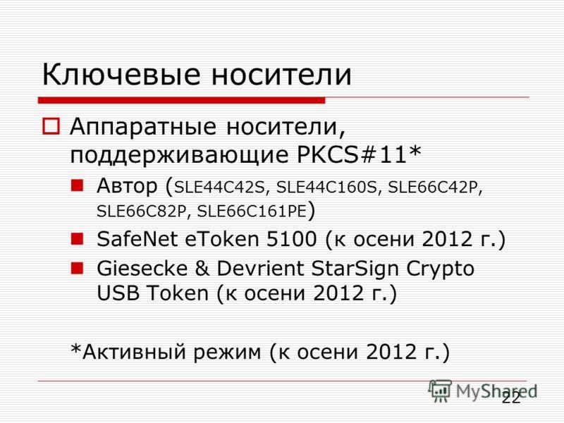 Ключевые носители Аппаратные носители, поддерживающие PKCS#11* Автор ( SLE44C42S, SLE44C160S, SLE66C42P, SLE66C82P, SLE66C161PE ) SafeNet eToken 5100 (к осени 2012 г.) Giesecke & Devrient StarSign Crypto USB Token (к осени 2012 г.) *Активный режим (к
