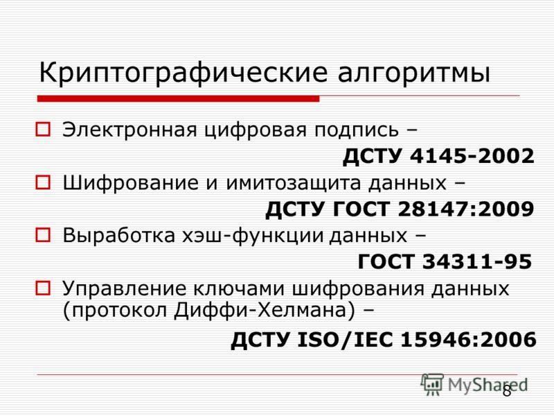Криптографические алгоритмы Электронная цифровая подпись – ДСТУ 4145-2002 Шифрование и имитозащита данных – ДСТУ ГОСТ 28147:2009 Выработка хэш-функции данных – ГОСТ 34311-95 Управление ключами шифрования данных (протокол Диффи-Хелмана) – ДСТУ ISO/IEC