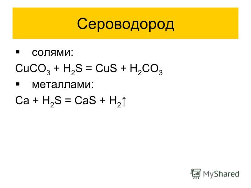 Сероводород солями: CuCO 3 + H 2 S = CuS + H 2 CO 3 металлами: Ca + H 2 S = CaS + H 2