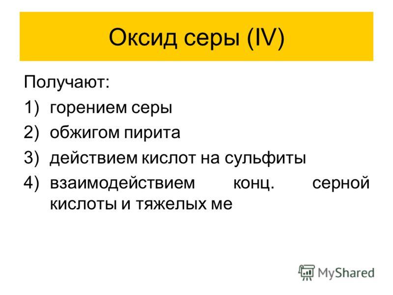 Оксид серы (IV) Получают: 1)горением серы 2)обжигом пирита 3)действием кислот на сульфиты 4)взаимодействием конц. серной кислоты и тяжелых ме
