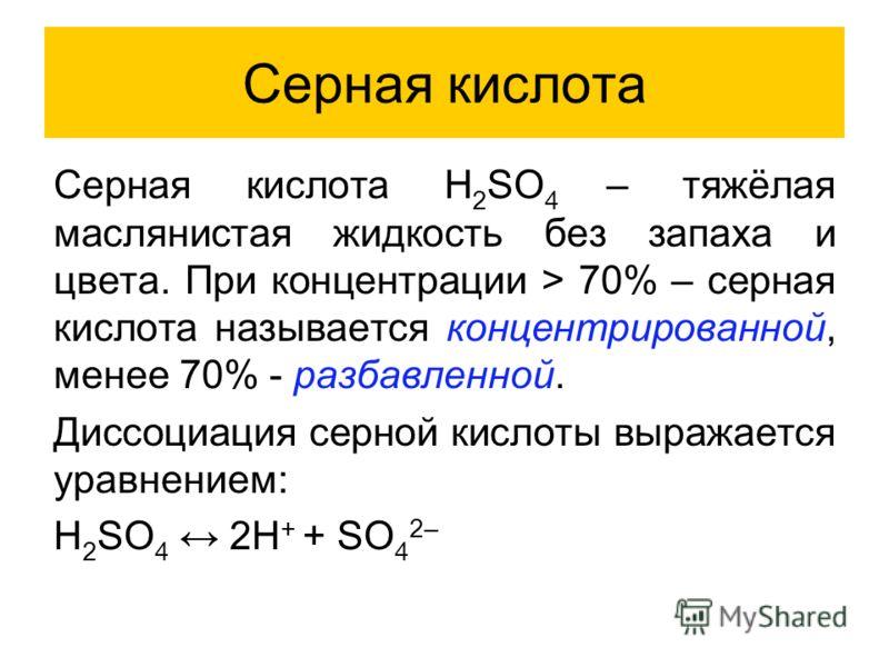 Серная кислота Серная кислота H 2 SO 4 – тяжёлая маслянистая жидкость без запаха и цвета. При концентрации > 70% – серная кислота называется концентрированной, менее 70% - разбавленной. Диссоциация серной кислоты выражается уравнением: H 2 SO 4 2H +