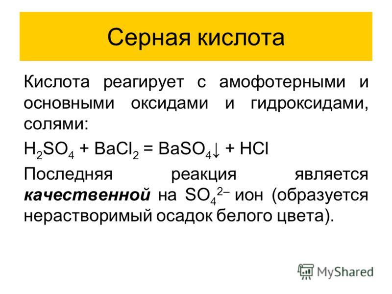 Серная кислота Кислота реагирует с амофотерными и основными оксидами и гидроксидами, солями: H 2 SO 4 + BaCl 2 = BaSO 4 + HCl Последняя реакция является качественной на SO 4 2– ион (образуется нерастворимый осадок белого цвета).