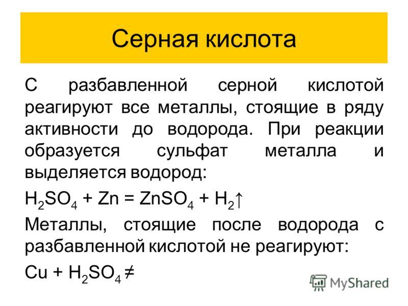 Серная кислота C разбавленной серной кислотой реагируют все металлы, стоящие в ряду активности до водорода. При реакции образуется сульфат металла и выделяется водород: H 2 SO 4 + Zn = ZnSO 4 + H 2 Металлы, стоящие после водорода с разбавленной кисло
