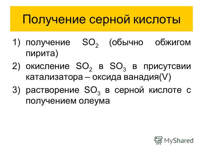 Получение серной кислоты 1)получение SO 2 (обычно обжигом пирита) 2)окисление SO 2 в SO 3 в присутсвии катализатора – оксида ванадия(V) 3)растворение SO 3 в серной кислоте с получением олеума