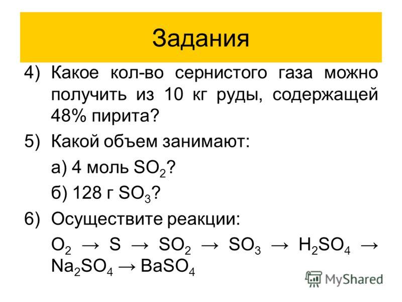 Задания 4)Какое кол-во сернистого газа можно получить из 10 кг руды, содержащей 48% пирита? 5)Какой объем занимают: а) 4 моль SO 2 ? б) 128 г SO 3 ? 6)Осуществите реакции: O 2 S SO 2 SO 3 H 2 SO 4 Na 2 SO 4 BaSO 4
