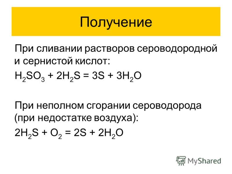 Получение При сливании растворов сероводородной и сернистой кислот: H 2 SO 3 + 2H 2 S = 3S + 3H 2 O При неполном сгорании сероводорода (при недостатке воздуха): 2H 2 S + O 2 = 2S + 2H 2 O