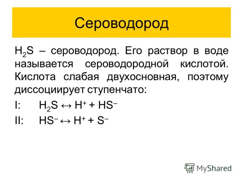 Сероводород H 2 S – сероводород. Его раствор в воде называется сероводородной кислотой. Кислота слабая двухосновная, поэтому диссоциирует ступенчато: I: H 2 S H + + HS – II:HS – H + + S –