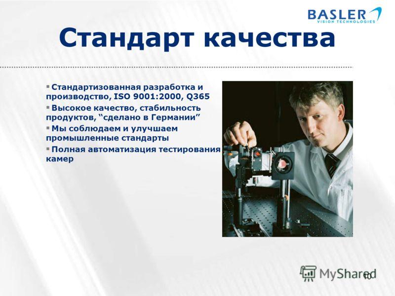10 Стандарт качества Стандартизованная разработка и производство, ISO 9001:2000, Q365 Высокое качество, стабильность продуктов, сделано в Германии Мы соблюдаем и улучшаем промышленные стандарты Полная автоматизация тестирования камер