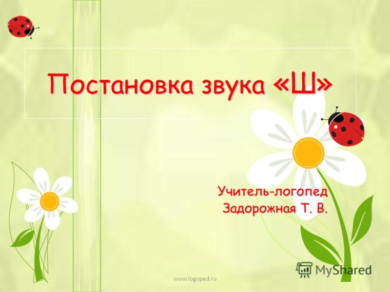 Постановка звука «Ш» Учитель-логопед Задорожная Т. В. www.logoped.ru