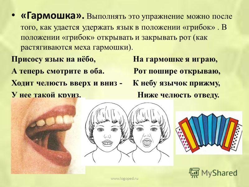 «Гармошка». Выполнять это упражнение можно после того, как удается удержать язык в положении «грибок». В положении «грибок» открывать и закрывать рот (как растягиваются меха гармошки). Присосу язык на нёбо, На гармошке я играю, А теперь смотрите в об