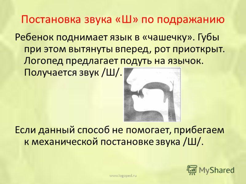 Постановка звука «Ш» по подражанию Ребенок поднимает язык в «чашечку». Губы при этом вытянуты вперед, рот приоткрыт. Логопед предлагает подуть на язычок. Получается звук /Ш/. Если данный способ не помогает, прибегаем к механической постановке звука /