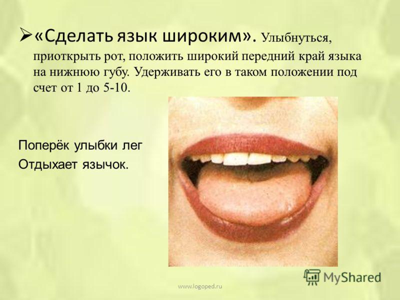 «Сделать язык широким». Улыбнуться, приоткрыть рот, положить широкий передний край языка на нижнюю губу. Удерживать его в таком положении под счет от 1 до 5-10. Поперёк улыбки лег Отдыхает язычок. www.logoped.ru