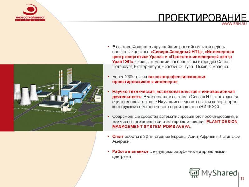 11 ПРОЕКТИРОВАНИЕ В составе Холдинга - крупнейшие российские инженерно- проектные центры: «Северо-Западный НТЦ», «Инженерный центр энергетики Урала» и «Проектно-инженерный центр УралТЭП». Офисы компаний расположены в городах Санкт- Петербург, Екатери