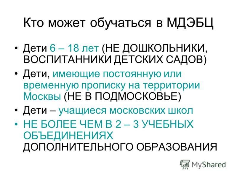 Кто может обучаться в МДЭБЦ Дети 6 – 18 лет (НЕ ДОШКОЛЬНИКИ, ВОСПИТАННИКИ ДЕТСКИХ САДОВ) Дети, имеющие постоянную или временную прописку на территории Москвы (НЕ В ПОДМОСКОВЬЕ) Дети – учащиеся московских школ НЕ БОЛЕЕ ЧЕМ В 2 – 3 УЧЕБНЫХ ОБЪЕДИНЕНИЯХ