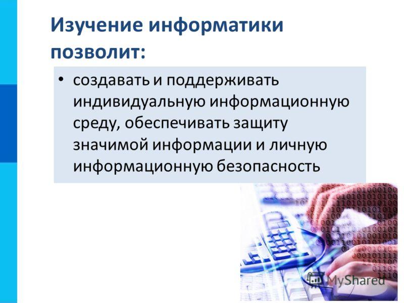 создавать и поддерживать индивидуальную информационную среду, обеспечивать защиту значимой информации и личную информационную безопасность Изучение информатики позволит: