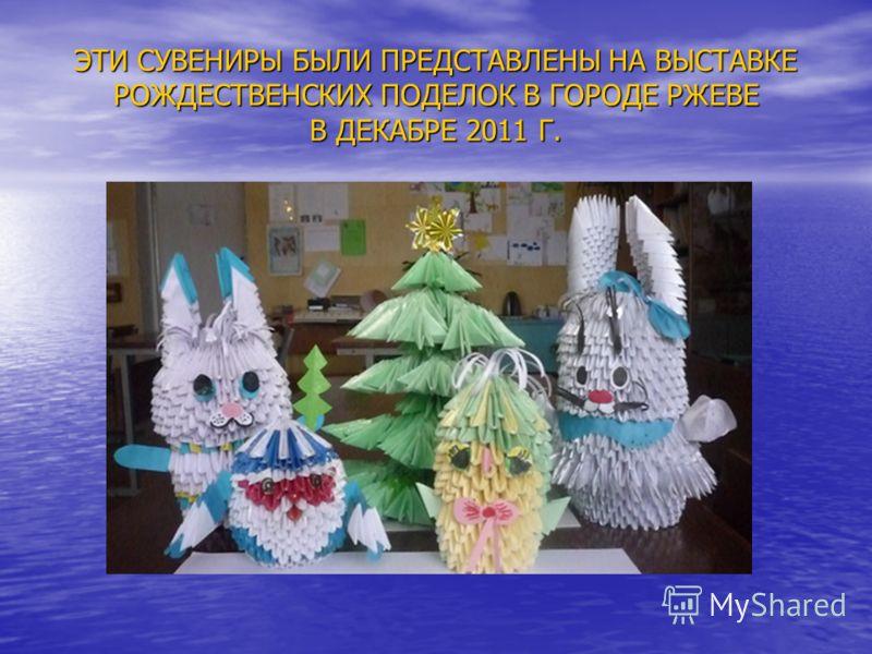 ЭТИ СУВЕНИРЫ БЫЛИ ПРЕДСТАВЛЕНЫ НА ВЫСТАВКЕ РОЖДЕСТВЕНСКИХ ПОДЕЛОК В ГОРОДЕ РЖЕВЕ В ДЕКАБРЕ 2011 Г.