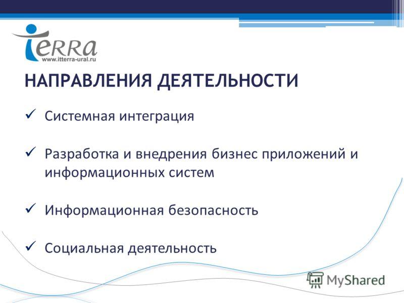 НАПРАВЛЕНИЯ ДЕЯТЕЛЬНОСТИ Системная интеграция Разработка и внедрения бизнес приложений и информационных систем Информационная безопасность Социальная деятельность