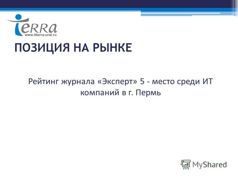 ПОЗИЦИЯ НА РЫНКЕ Рейтинг журнала «Эксперт» 5 - место среди ИТ компаний в г. Пермь