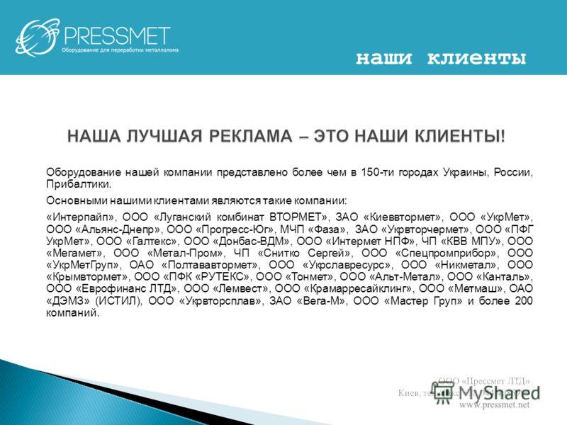 Оборудование нашей компании представлено более чем в 150-ти городах Украины, России, Прибалтики. Основными нашими клиентами являются такие компании: «Интерпайп», ООО «Луганский комбинат ВТОРМЕТ», ЗАО «Киеввтормет», ООО «УкрМет», ООО «Альянс-Днепр», О