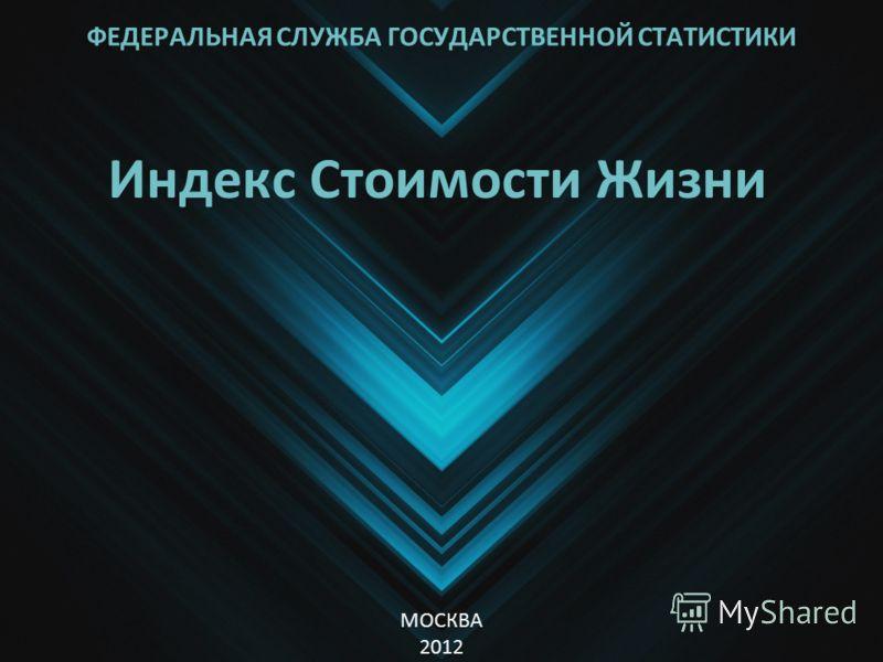 ФЕДЕРАЛЬНАЯ СЛУЖБА ГОСУДАРСТВЕННОЙ СТАТИСТИКИ Индекс Стоимости Жизни МОСКВА 2012