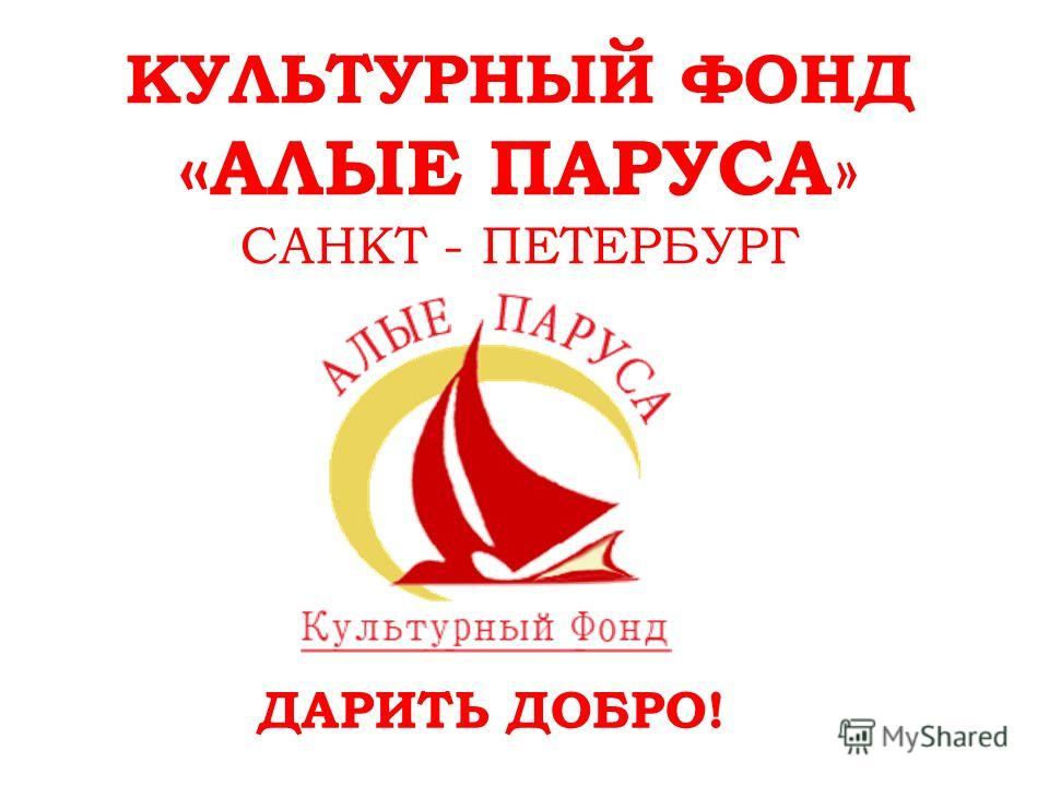 КУЛЬТУРНЫЙ ФОНД «АЛЫЕ ПАРУСА » САНКТ - ПЕТЕРБУРГ ДАРИТЬ ДОБРО!