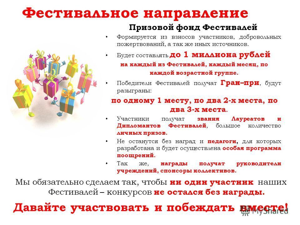 Фестивальное направление Призовой фонд Фестивалей Формируется из взносов участников, добровольных пожертвований, а так же иных источников. Будет составлять до 1 миллиона рублей на каждый из Фестивалей, каждый месяц, по каждой возрастной группе. Побед