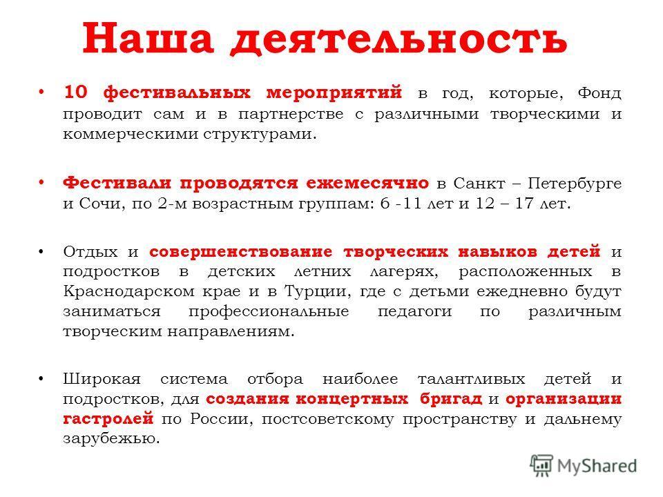 Наша деятельность 10 фестивальных мероприятий в год, которые, Фонд проводит сам и в партнерстве с различными творческими и коммерческими структурами. Фестивали проводятся ежемесячно в Санкт – Петербурге и Сочи, по 2-м возрастным группам: 6 -11 лет и