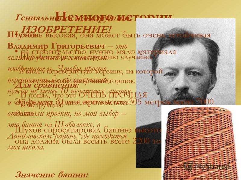 Немного истории… Шухов Владимир Григорьевич – это великий ученый и гениальный изобретатель. Чтобы просто перечислить все его открытия, нужно не менее 10 печатных листов и час времени. О нем можно делать отдельный проект, но мой выбор – это башня на Ш