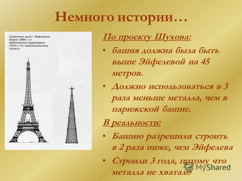Немного истории… По проекту Шухова: башня должна была быть выше Эйфелевой на 45 метров. Должно использоваться в 3 раза меньше металла, чем в парижской башне. В реальности: Башню разрешили строить в 2 раза ниже, чем Эйфелева Строили 3 года, потому что