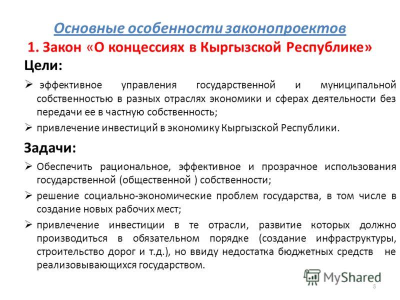 Основные особенности законопроектов 1. Закон «О концессиях в Кыргызской Республике» Цели: эффективное управления государственной и муниципальной собственностью в разных отраслях экономики и сферах деятельности без передачи ее в частную собственность;