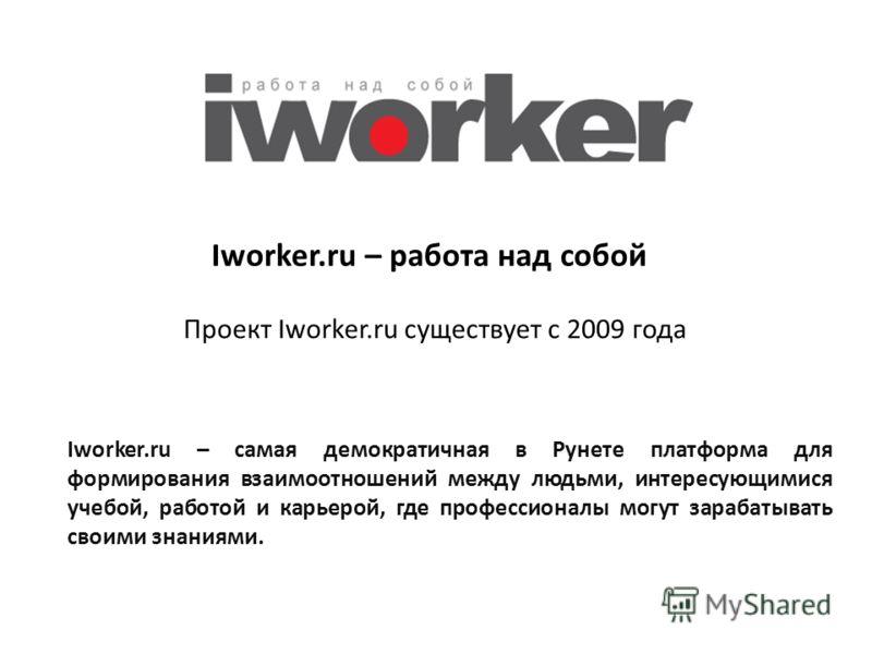 Iworker.ru – работа над собой Проект Iworker.ru существует с 2009 года Iworker.ru – самая демократичная в Рунете платформа для формирования взаимоотношений между людьми, интересующимися учебой, работой и карьерой, где профессионалы могут зарабатывать