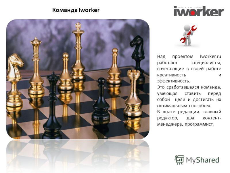 Над проектом Iworker.ru работают специалисты, сочетающие в своей работе креативность и эффективность. Это сработавшаяся команда, умеющая ставить перед собой цели и достигать их оптимальным способом. В штате редакции: главный редактор, два контент- ме