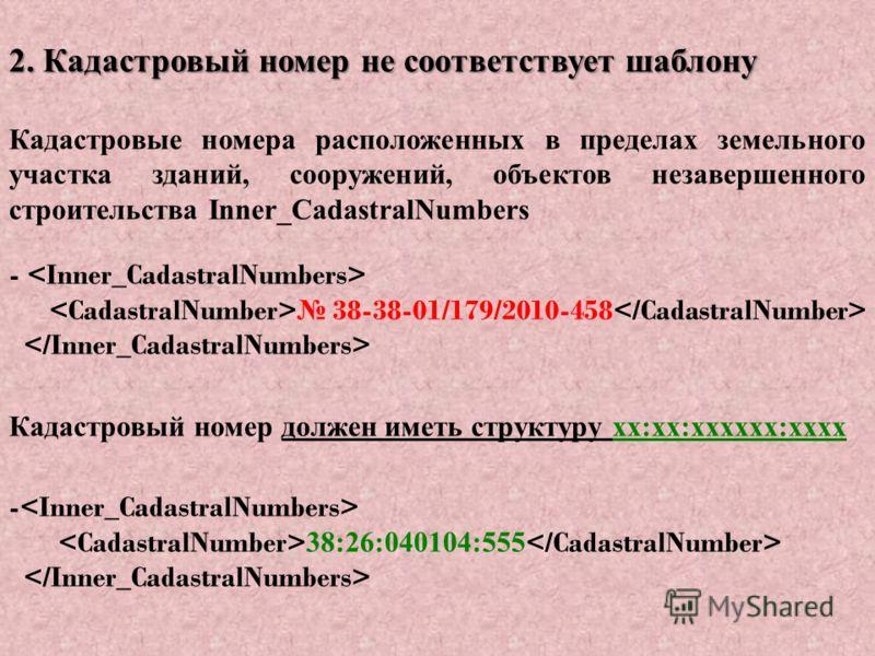 Кадастровые номера расположенных в пределах земельного участка зданий, сооружений, объектов незавершенного строительства Inner_CadastralNumbers - 38-38-01/179/2010-458 2. Кадастровый номер не соответствует шаблону - 38:26:040104:555 Кадастровый номер
