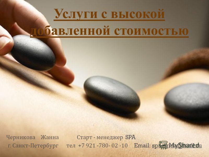 Услуги с высокой добавленной стоимостью Черникова Жанна Старт - менеджер SPA г. Санкт - Петербург тел +7 921 -780- 02 -10 Email: spaegida@mail.ru