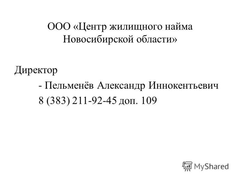 ООО «Центр жилищного найма Новосибирской области» Директор - Пельменёв Александр Иннокентьевич 8 (383) 211-92-45 доп. 109
