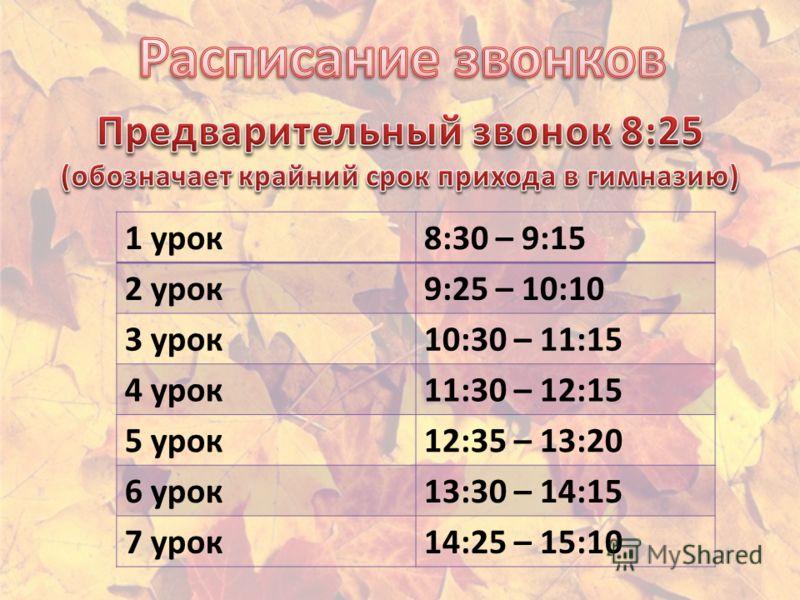 1 урок8:30 – 9:15 2 урок9:25 – 10:10 3 урок10:30 – 11:15 4 урок11:30 – 12:15 5 урок12:35 – 13:20 6 урок13:30 – 14:15 7 урок14:25 – 15:10
