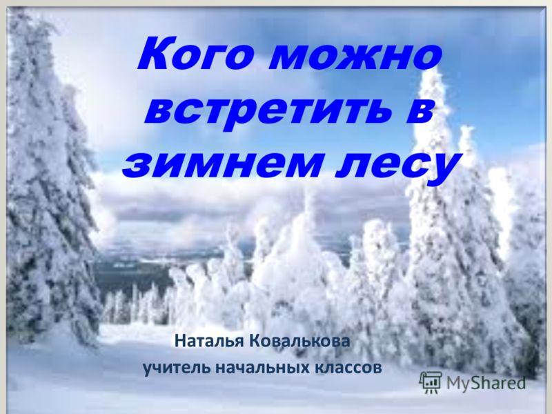 Кого можно встретить в зимнем лесу Наталья Ковалькова учитель начальных классов