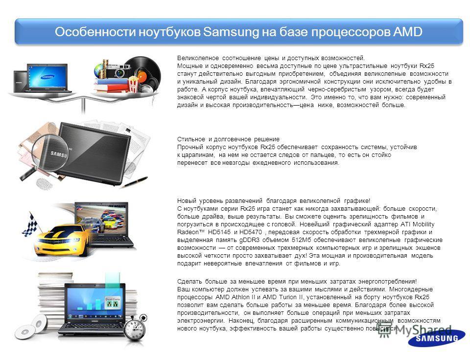 Особенности ноутбуков Samsung на базе процессоров AMD Великолепное соотношение цены и доступных возможностей. Мощные и одновременно весьма доступные по цене ультра стильные ноутбуки Rx25 станут действительно выгодным приобретением, объединяя великоле