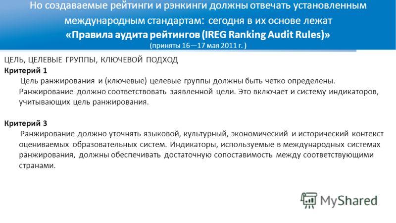 Но создаваемые рейтинги и рэнкинги должны отвечать установленным международным стандартам : сегодня в их основе лежат «Правила аудита рейтингов (IREG Ranking Audit Rules)» (приняты 1617 мая 2011 г. ) ЦЕЛЬ, ЦЕЛЕВЫЕ ГРУППЫ, КЛЮЧЕВОЙ ПОДХОД Критерий 1 Ц