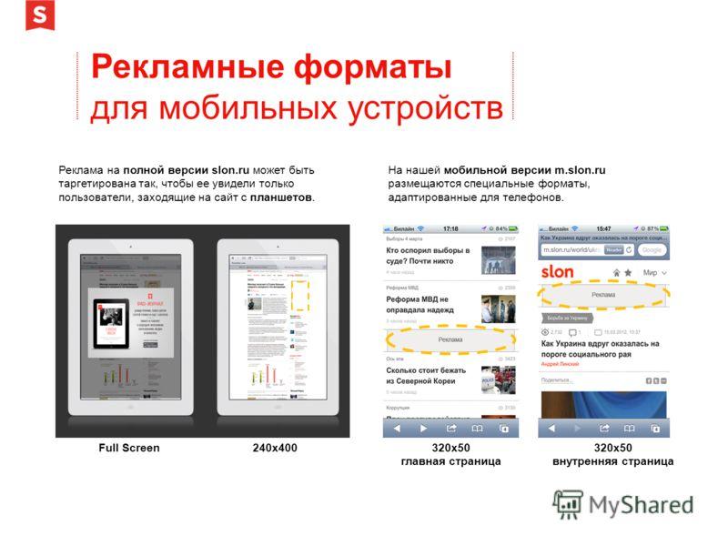 Рекламные форматы для мобильных устройств Реклама на полной версии slon.ru может быть таргетирована так, чтобы ее увидели только пользователи, заходящие на сайт с планшетов. Full Screen240х400 На нашей мобильной версии m.slon.ru размещаются специальн