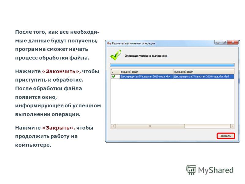После того, как все необходи- мые данные будут получены, программа сможет начать процесс обработки файла. Нажмите «Закончить», чтобы приступить к обработке. После обработки файла появится окно, информирующее об успешном выполнении операции. Нажмите «