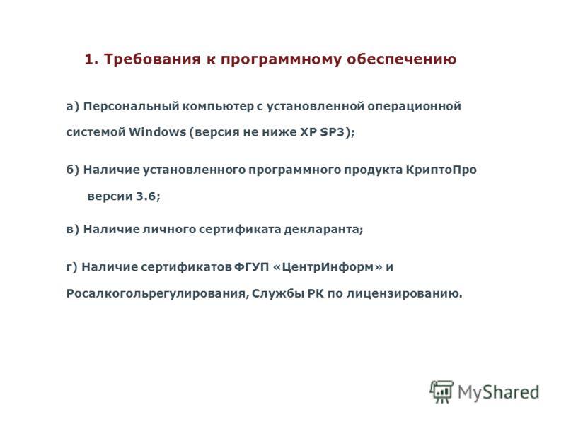 1. Требования к программному обеспечению а) Персональный компьютер с установленной операционной системой Windows (версия не ниже XP SP3); б) Наличие установленного программного продукта КриптоПро версии 3.6; в) Наличие личного сертификата декларанта;