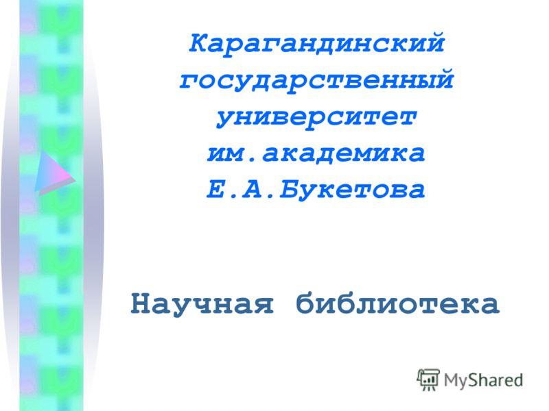 Карагандинский государственный университет им.академика Е.А.Букетова Научная библиотека