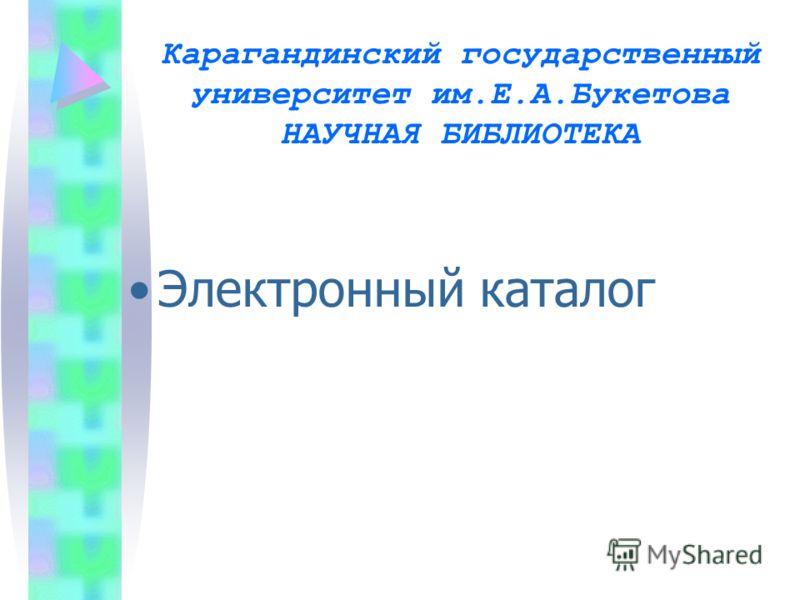 Карагандинский государственный университет им.Е.А.Букетова НАУЧНАЯ БИБЛИОТЕКА Электронный каталог
