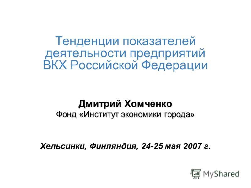 Тенденции показателей деятельности предприятий ВКХ Российской Федерации Дмитрий Хомченко Фонд «Институт экономики города» Хельсинки, Финляндия, 24-25 мая 2007 г.