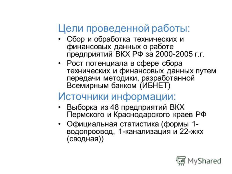 Цели проведенной работы: Сбор и обработка технических и финансовых данных о работе предприятий ВКХ РФ за 2000-2005 г.г. Рост потенциала в сфере сбора технических и финансовых данных путем передачи методики, разработанной Всемирным банком (ИБНЕТ) Исто