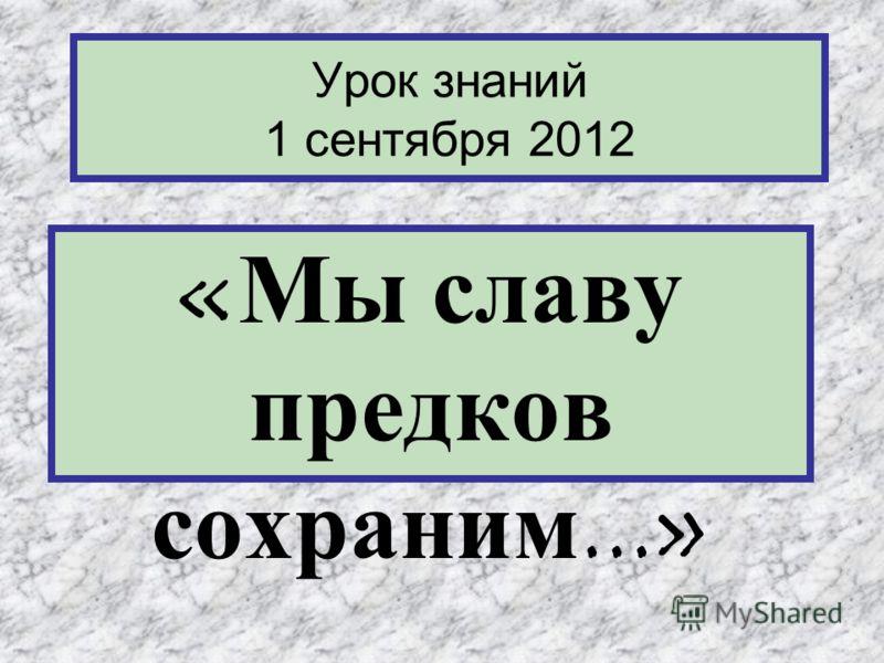 Урок знаний 1 сентября 2012 «Мы славу предков сохраним...»